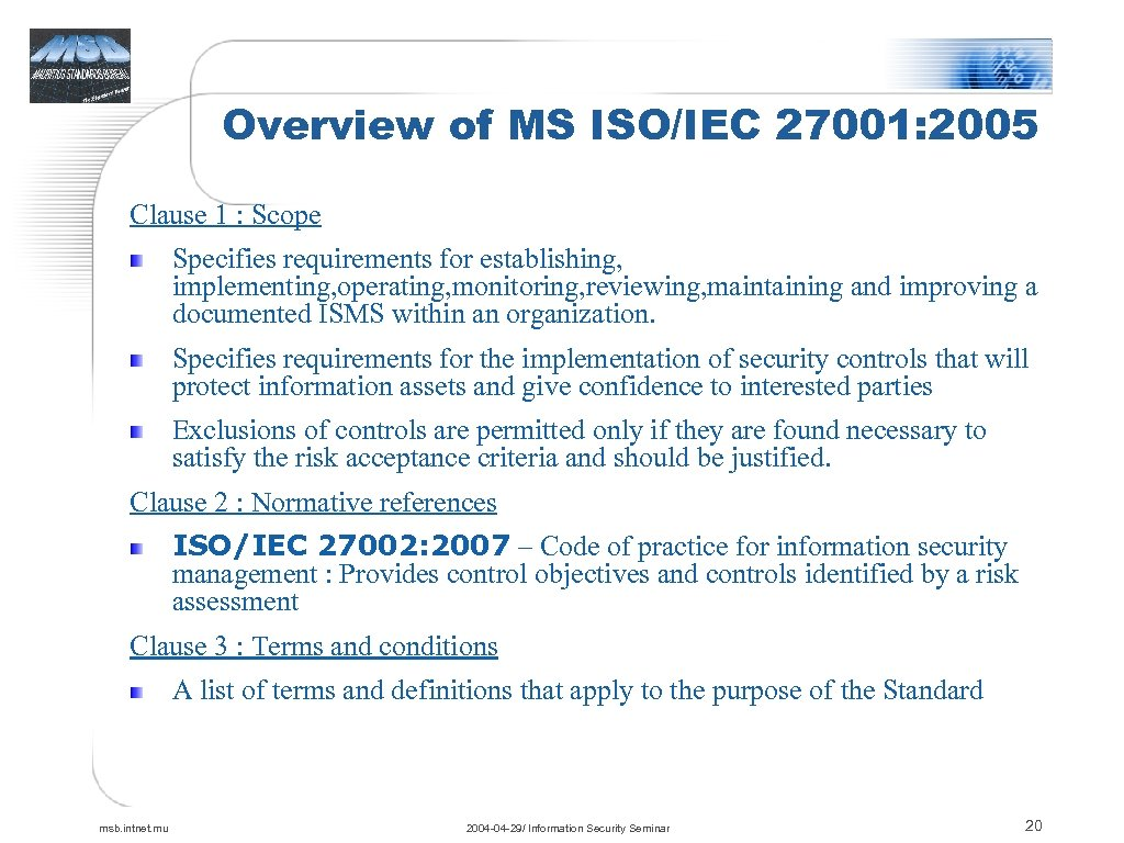 Overview of MS ISO/IEC 27001: 2005 Clause 1 : Scope Specifies requirements for establishing,