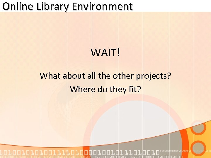 Online Library Environment WAIT! What about all the other projects? Where do they fit?