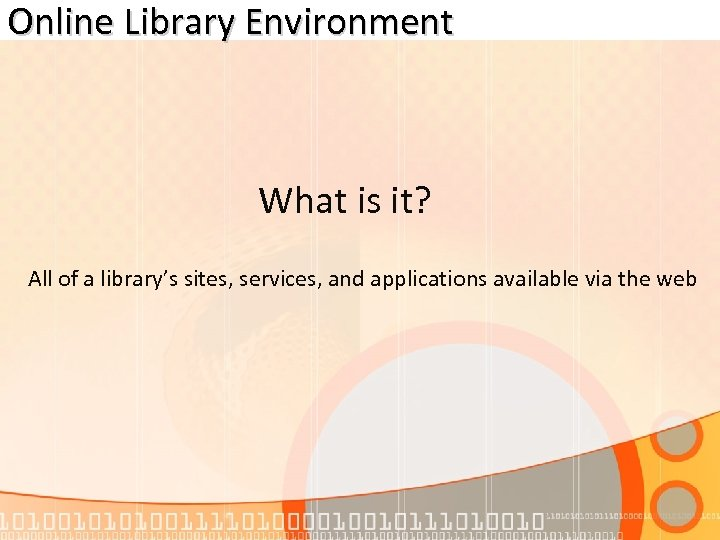 Online Library Environment What is it? All of a library's sites, services, and applications