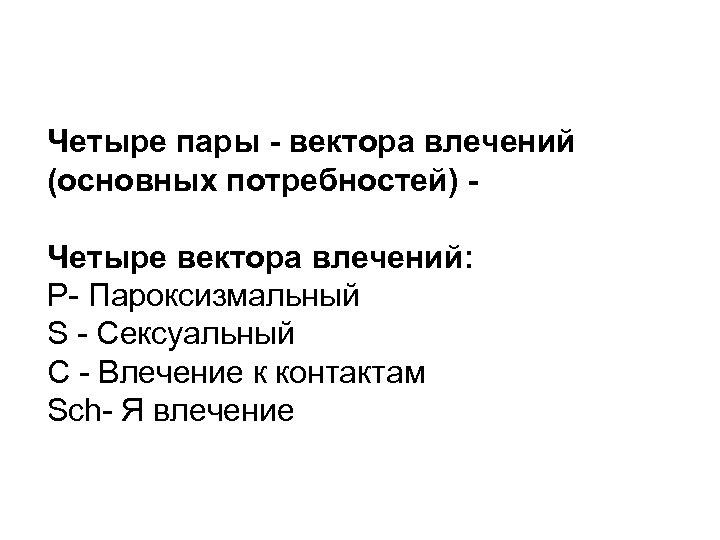 Четыре пары - вектора влечений (основных потребностей) Четыре вектора влечений: P- Пароксизмальный S -