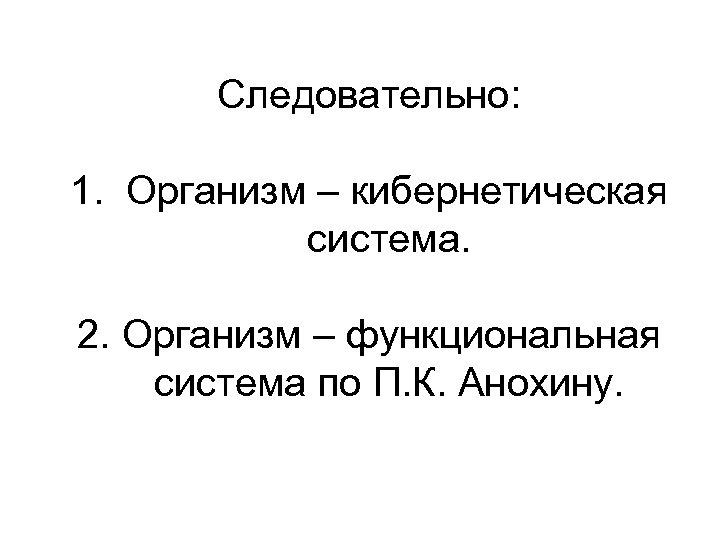 Следовательно: 1. Организм – кибернетическая система. 2. Организм – функциональная система по П. К.
