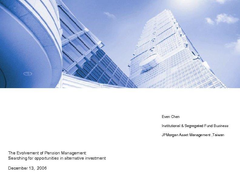 Even Chen Institutional & Segregated Fund Business JPMorgan Asset Management , Taiwan The Evolvement