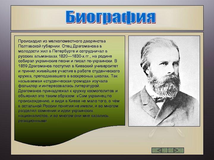 Происходил из мелкопоместного дворянства Полтавской губернии. Отец Драгоманова в молодости жил в Петербурге и