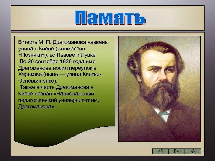 В честь М. П. Драгоманова названы улица в Киеве (жилмассив «Позняки» ), во Львове