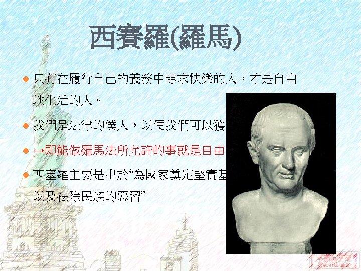 """西賽羅(羅馬) u 只有在履行自己的義務中尋求快樂的人,才是自由 地生活的人。 u 我們是法律的僕人,以便我們可以獲得自由。 u →即能做羅馬法所允許的事就是自由 u 西塞羅主要是出於""""為國家奠定堅實基礎,加強城邦, 以及祛除民族的惡習"""""""