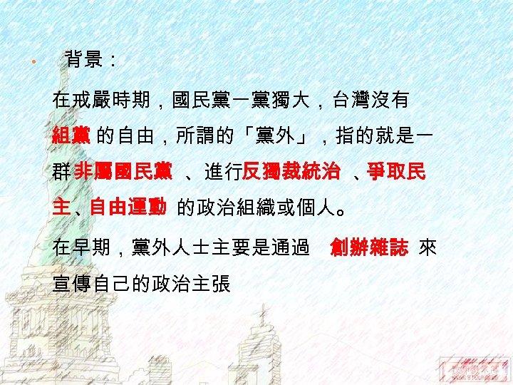 • 背景: 在戒嚴時期,國民黨一黨獨大,台灣沒有 組黨 的自由,所謂的「黨外」,指的就是一 群 非屬國民黨 、進行反獨裁統治 、 爭取民 主、 自由運動 的政治組織或個人。