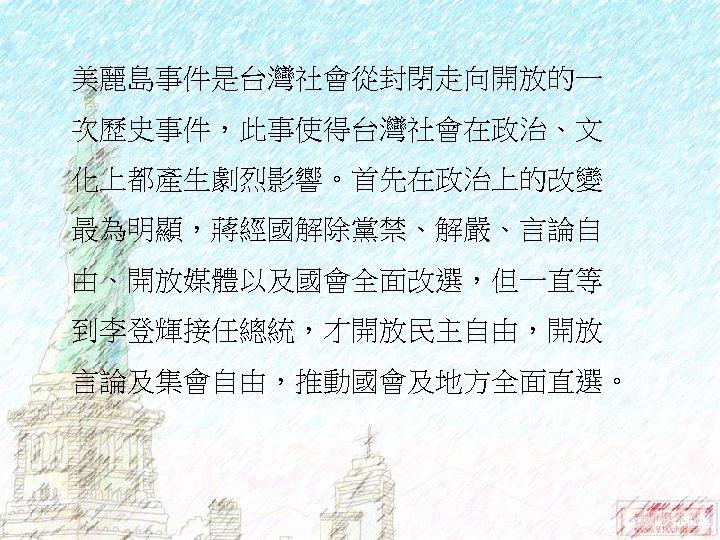 美麗島事件是台灣社會從封閉走向開放的一 次歷史事件,此事使得台灣社會在政治、文 化上都產生劇烈影響。首先在政治上的改變 最為明顯,蔣經國解除黨禁、解嚴、言論自 由、開放媒體以及國會全面改選,但一直等 到李登輝接任總統,才開放民主自由,開放 言論及集會自由,推動國會及地方全面直選。