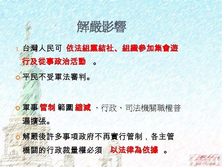 解嚴影響 1. 台灣人民可 依法組黨結社、組織參加集會遊 行及從事政治活動 。 平民不受軍法審判。 軍事 管制 範圍 縮減 ,行政、司法機關職權普 遍擴張。 解嚴後許多事項政府不再實行管制,各主管