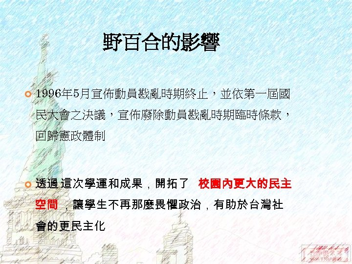 野百合的影響 1996年 5月宣佈動員戡亂時期終止,並依第一屆國 民大會之決議,宣佈廢除動員戡亂時期臨時條款, 回歸憲政體制 透過 這次學運和成果,開拓了 校園內更大的民主 空間 ,讓學生不再那麼畏懼政治,有助於台灣社 會的更民主化