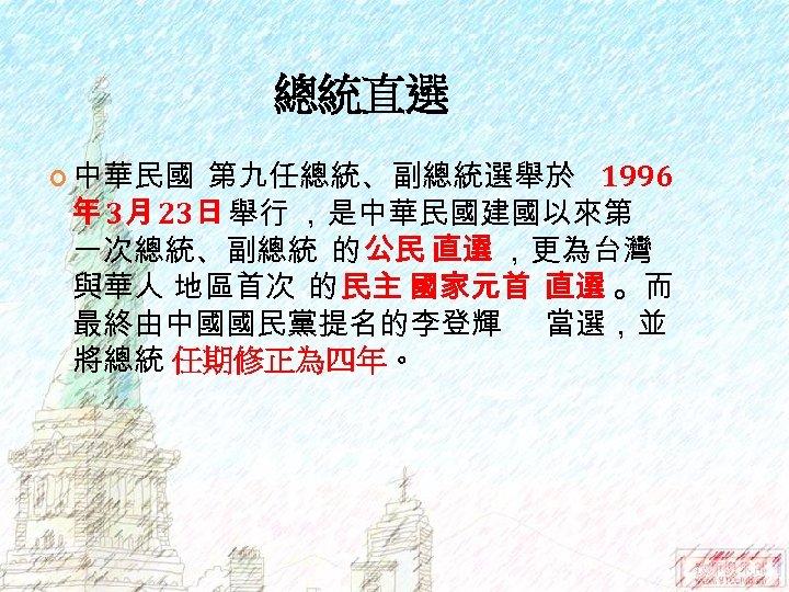 總統直選 中華民國 第九任總統、副總統選舉於 1996 年 3月 23日 舉行 ,是中華民國建國以來第 一次總統、副總統 的 公民 直選 ,更為台灣
