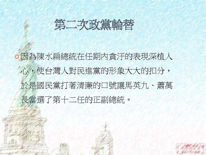 第二次政黨輪替 因為陳水扁總統在任期內貪汙的表現深植人 心,使台灣人對民進黨的形象大大的扣分, 於是國民黨打著清廉的口號讓馬英九、蕭萬 長當選了第十二任的正副總統。