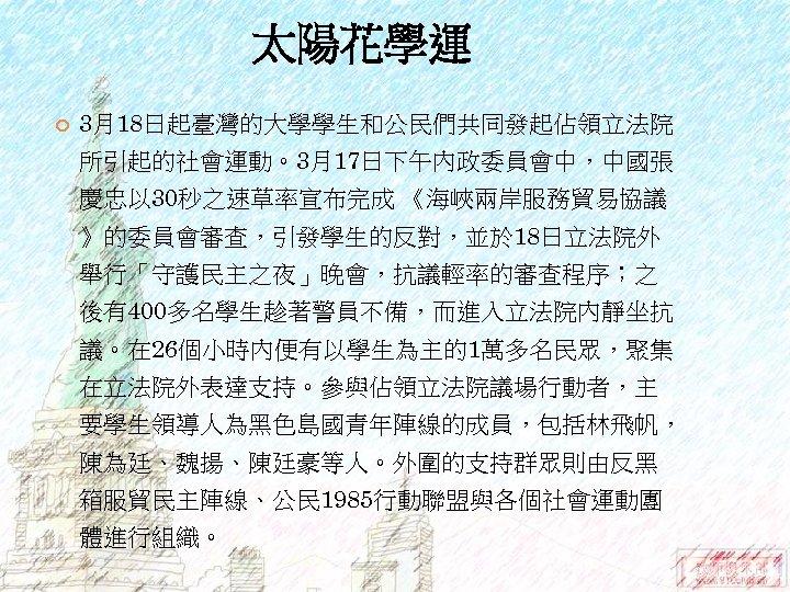 太陽花學運 3月18日起臺灣的大學學生和公民們共同發起佔領立法院 所引起的社會運動。3月17日下午內政委員會中,中國張 慶忠以 30秒之速草率宣布完成 《海峽兩岸服務貿易協議 》的委員會審查,引發學生的反對,並於 18日立法院外 舉行「守護民主之夜」晚會,抗議輕率的審查程序;之 後有400多名學生趁著警員不備,而進入立法院內靜坐抗 議。在 26個小時內便有以學生為主的1萬多名民眾,聚集 在立法院外表達支持。參與佔領立法院議場行動者,主 要學生領導人為黑色島國青年陣線的成員,包括林飛帆,