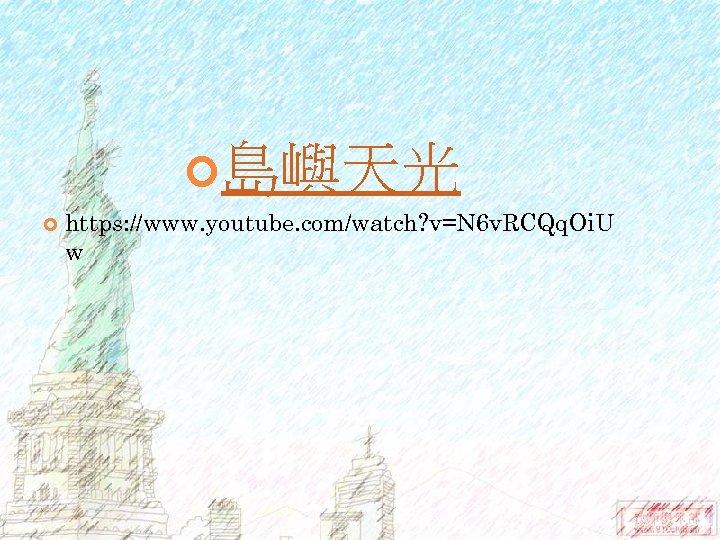 島嶼天光 https: //www. youtube. com/watch? v=N 6 v. RCQq. Oi. U w
