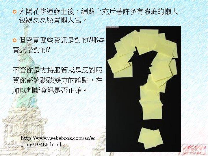 太陽花學運發生後,網路上充斥著許多有瑕疵的懶人 包跟反反服貿懶人包。 但究竟哪些資訊是對的? 那些 資訊是對的? 不管你是支持服貿或是反對服 貿你都該聽聽雙方的論點,在 加以判斷資訊是否正確。 http: //www. websbook. com/sc/sc _img/10465.