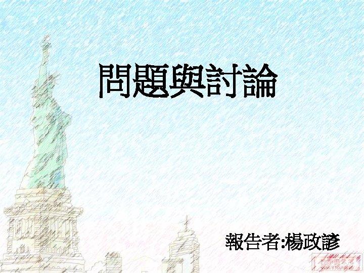 問題與討論 報告者: 楊政諺