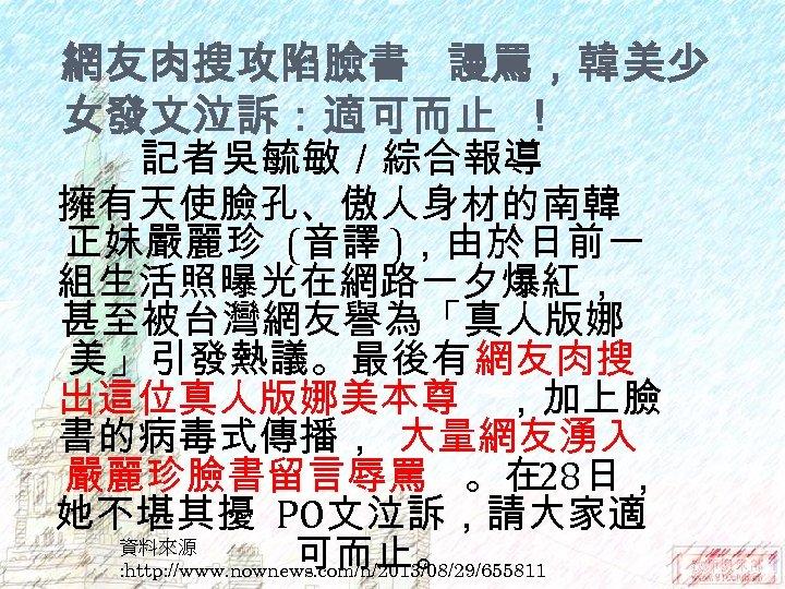 網友肉搜攻陷臉書 謾罵,韓美少 女發文泣訴:適可而止 ! 記者吳毓敏/綜合報導 擁有天使臉孔、傲人身材的南韓 正妹嚴麗珍 (音譯 ),由於日前一 組生活照曝光在網路一夕爆紅, 甚至被台灣網友譽為「真人版娜 美」引發熱議。最後有網友肉搜 出這位真人版娜美本尊 ,加上臉