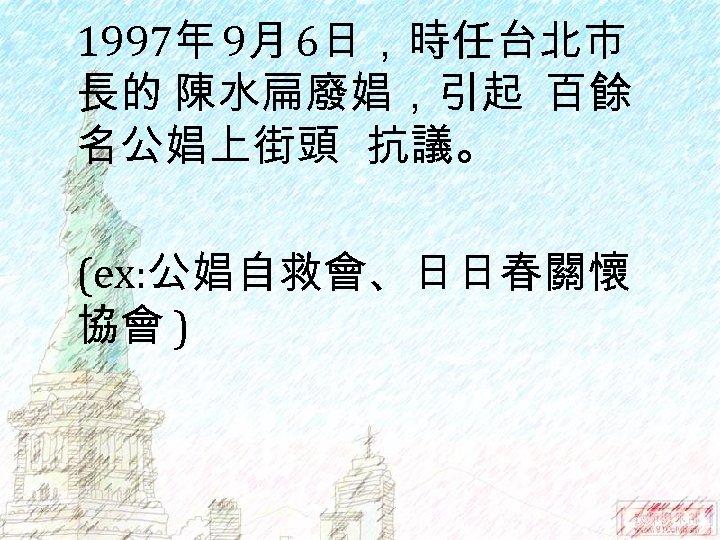 1997年 9月 6日,時任台北市 長的 陳水扁廢娼,引起 百餘 名公娼上街頭 抗議。 (ex: 公娼自救會、日日春關懷 協會 )