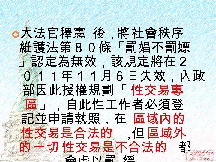 大法官釋憲 後,將 社會秩序 維護法第80條「罰娼不罰嫖 」認定為無效,該規定將在2 011年11月6日失效,內政 部因此授權規劃「 性交易專 區 」,自此性 作者必須登 記並申請執照,在 區域內的