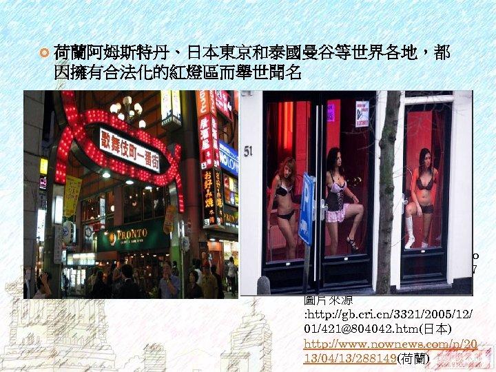 荷蘭阿姆斯特丹、日本東京和泰國曼谷等世界各地,都 因擁有合法化的紅燈區而舉世聞名 資料來源 : https: //hk. knowledge. yahoo. co m/question? qid=7007 040905497# 圖片來源