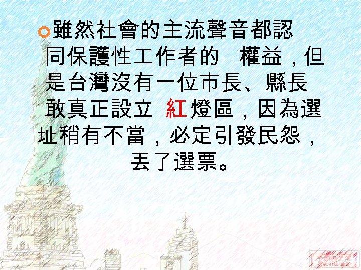雖然社會的主流聲音都認 同保護性 作者的 權益,但 是台灣沒有一位市長、縣長 敢真正設立 紅 燈區,因為選 址稍有不當,必定引發民怨, 丟了選票。