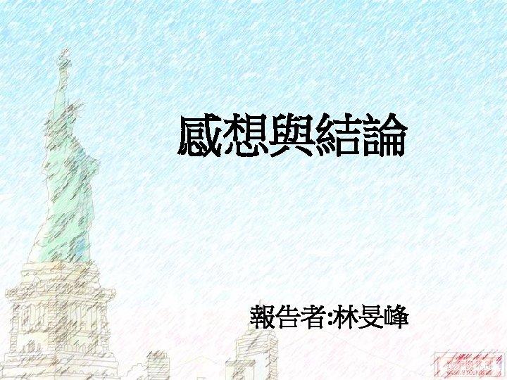 感想與結論 報告者: 林旻峰