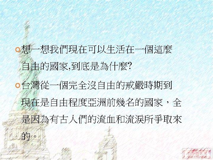 想一想我們現在可以生活在一個這麼 自由的國家, 到底是為什麼? 台灣從一個完全沒自由的戒嚴時期到 現在是自由程度亞洲前幾名的國家,全 是因為有古人們的流血和流淚所爭取來 的。