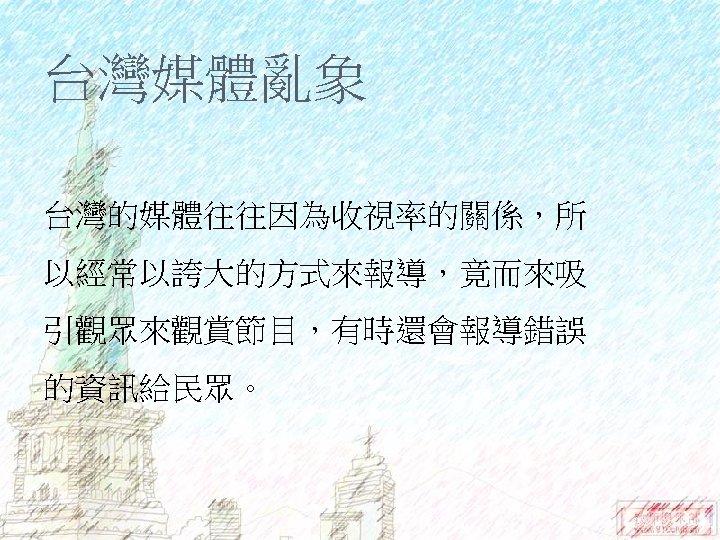 台灣媒體亂象 台灣的媒體往往因為收視率的關係,所 以經常以誇大的方式來報導,竟而來吸 引觀眾來觀賞節目,有時還會報導錯誤 的資訊給民眾。