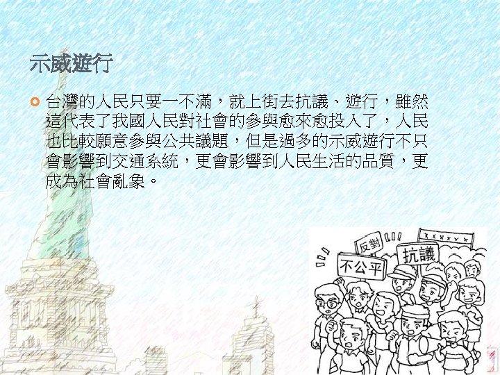 示威遊行 台灣的人民只要一不滿,就上街去抗議、遊行,雖然 這代表了我國人民對社會的參與愈來愈投入了,人民 也比較願意參與公共議題,但是過多的示威遊行不只 會影響到交通系統,更會影響到人民生活的品質,更 成為社會亂象。