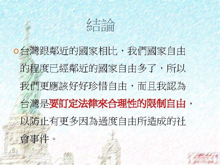 結論 台灣跟鄰近的國家相比,我們國家自由 的程度已經鄰近的國家自由多了,所以 我們更應該好好珍惜自由,而且我認為 台灣是要訂定法律來合理性的限制自由, 以防止有更多因為過度自由所造成的社 會事件。