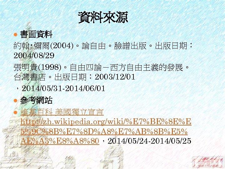 資料來源 書面資料 約翰‧彌爾(2004)。論自由。臉譜出版。出版日期: 2004/08/29 張明貴(1998)。自由四論-西方自由主義的發展。 台灣書店。出版日期: 2003/12/01 ,2014/05/31 -2014/06/01 l 參考網站 l 維基百科 美國獨立宣言