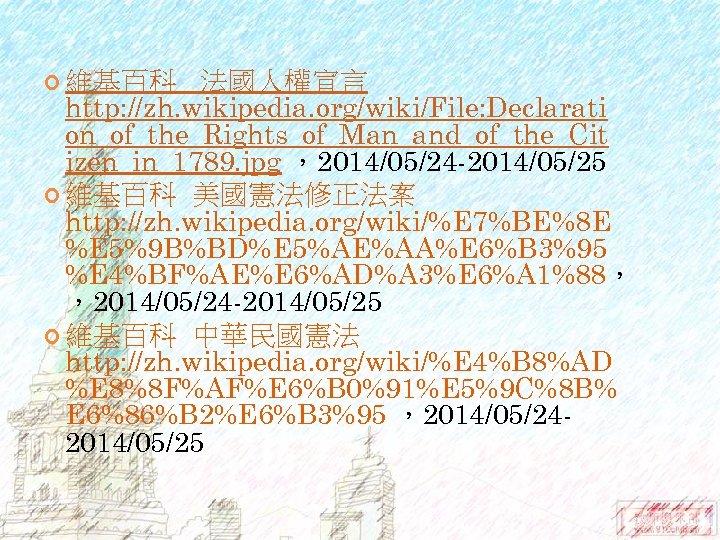 維基百科 法國人權宣言 http: //zh. wikipedia. org/wiki/File: Declarati on_of_the_Rights_of_Man_and_of_the_Cit izen_in_1789. jpg ,2014/05/24 -2014/05/25 維基百科