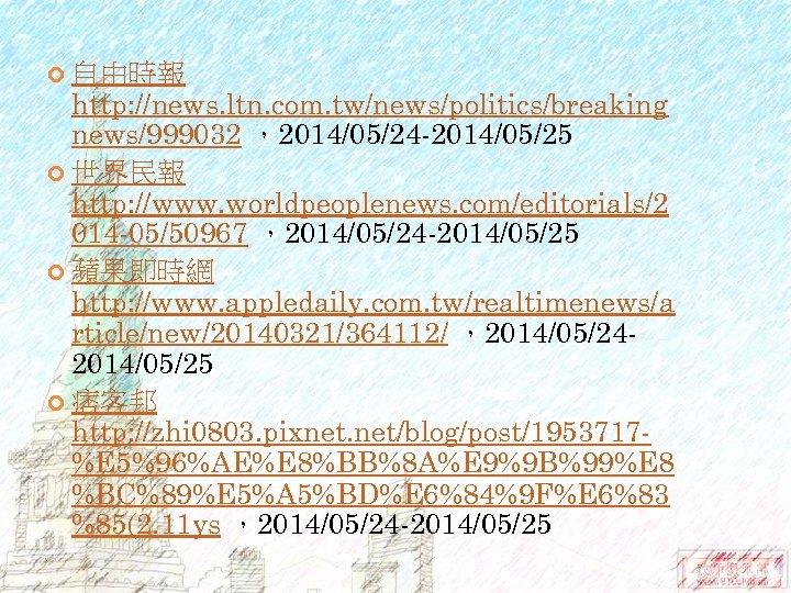 自由時報 http: //news. ltn. com. tw/news/politics/breaking news/999032 ,2014/05/24 -2014/05/25 世界民報 http: //www. worldpeoplenews.
