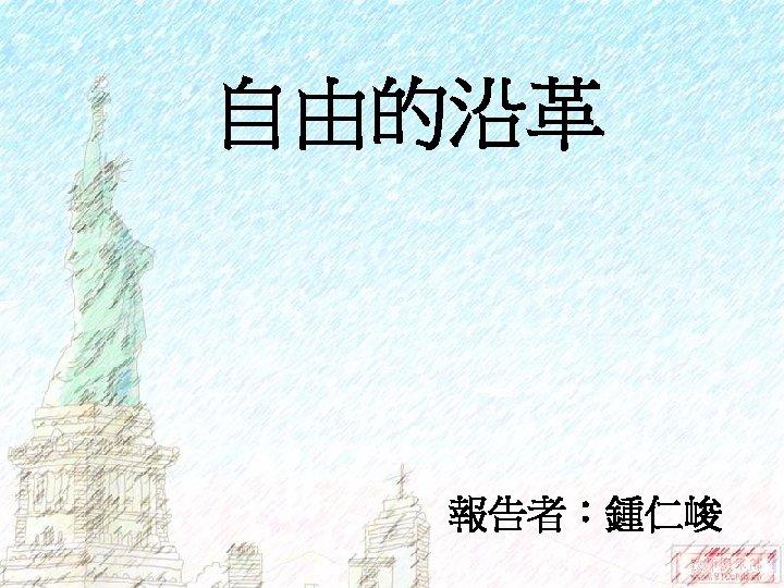 自由的沿革 報告者:鍾仁峻