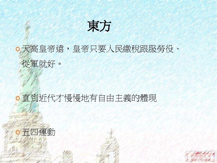 東方 天高皇帝遠,皇帝只要人民繳稅跟服勞役、 從軍就好。 直到近代才慢慢地有自由主義的體現 五四運動