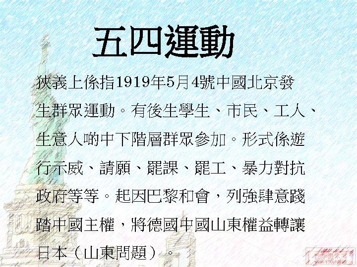 五四運動 狹義上係指1919年 5月4號中國北京發 生群眾運動。有後生學生、市民、 人、 生意人啲中下階層群眾參加。形式係遊 行示威、請願、罷課、罷 、暴力對抗 政府等等。起因巴黎和會,列強肆意踐 踏中國主權,將德國中國山東權益轉讓 日本(山東問題)。