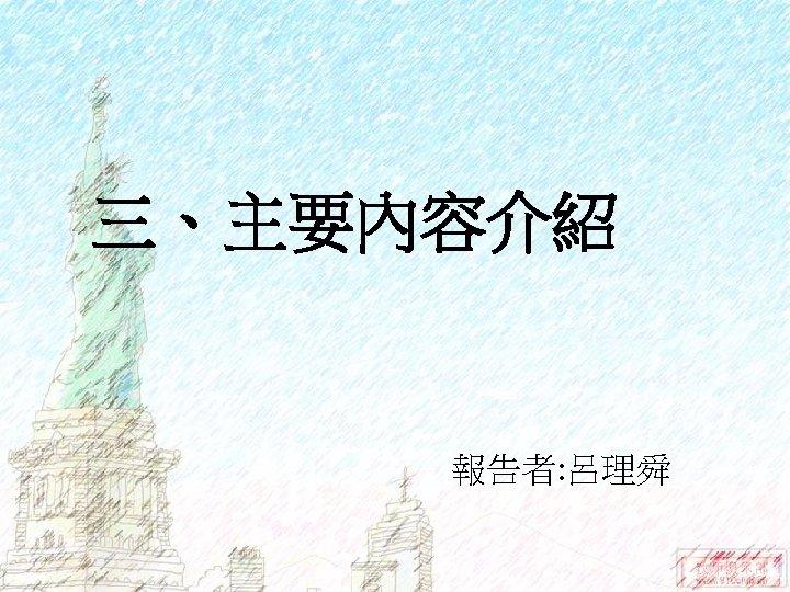 三、主要內容介紹 報告者: 呂理舜