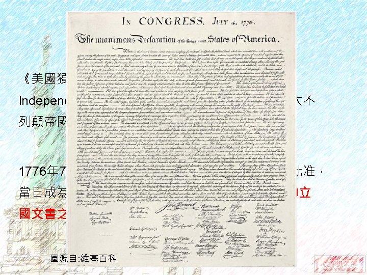 美國獨立宣言 《美國獨立宣言》(United States Declaration of Independence)為北美十三洲英屬殖民地宣告自大不 列顛帝國獨立,並宣明此舉正當性之文告。 1776年 7月4日,本宣言由第二次大陸會議於費城批准, 當日成為美國獨立紀念日。此宣言為美國最重要的立 國文書之一。 國文書之一 圖源自: 維基百科