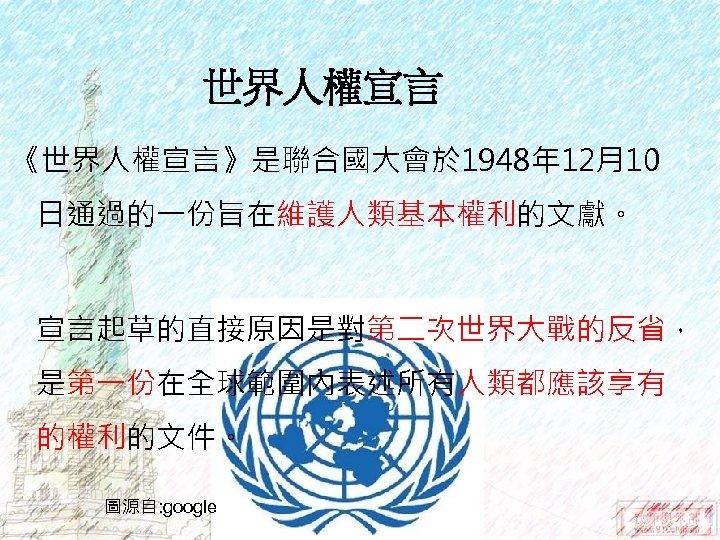 世界人權宣言 《世界人權宣言》是聯合國大會於 1948年 12月10 日通過的一份旨在維護人類基本權利的文獻。 宣言起草的直接原因是對第二次世界大戰的反省, 是第一份在全球範圍內表述所有人類都應該享有 的權利的文件。 圖源自: google