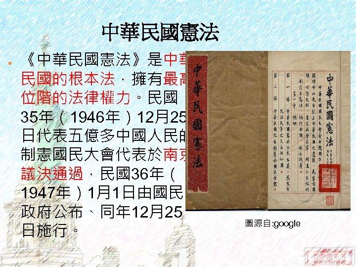 中華民國憲法 ● 《中華民國憲法》是中華 民國的根本法,擁有最高 位階的法律權力。民國 35年(1946年)12月25 日代表五億多中國人民的 制憲國民大會代表於南京 議決通過,民國36年( 1947年)1月1日由國民 政府公布、同年 12月25 日施行。 圖源自: