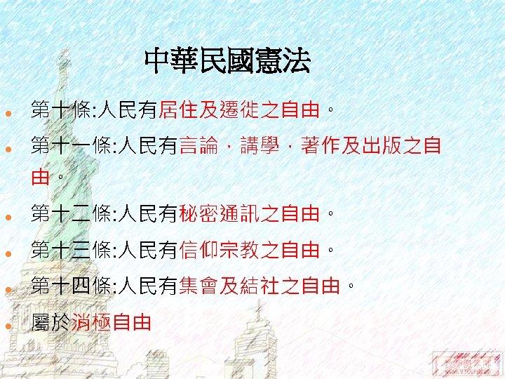 中華民國憲法 l 第十條: 人民有居住及遷徙之自由。 l 第十一條: 人民有言論,講學,著作及出版之自 由。 l 第十二條: 人民有秘密通訊之自由。 l 第十三條: 人民有信仰宗教之自由。