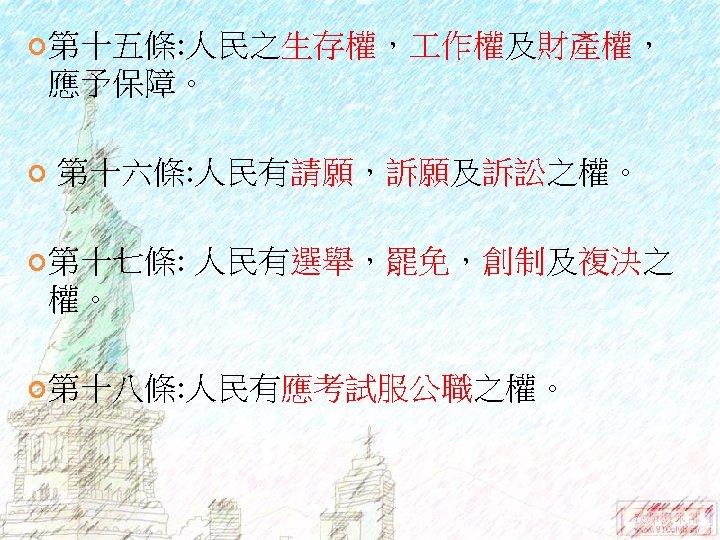 第十五條: 人民之生存權, 作權及財產權, 應予保障。 第十六條: 人民有請願,訴願及訴訟之權。 第十七條: 人民有選舉,罷免,創制及複決之 權。 第十八條: 人民有應考試服公職之權。
