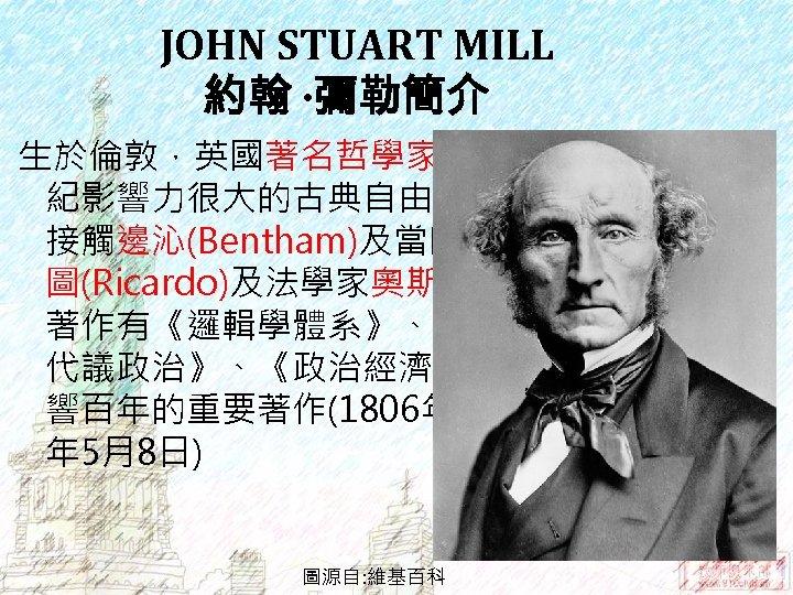 JOHN STUART MILL 約翰 ‧彌勒簡介 生於倫敦,英國著名哲學家和經濟學家,19世 紀影響力很大的古典自由主義思想家。早年 接觸邊沁(Bentham)及當時的經濟學家李嘉 圖(Ricardo)及法學家奧斯汀(Austin)等人。 著作有《邏輯學體系》、《論自由》、《論 代議政治》、《政治經濟學原理》等許多影 響百年的重要著作(1806年 5月20日-1873 年