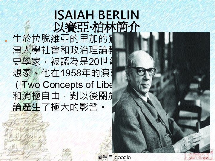 ISAIAH BERLIN 以賽亞‧柏林簡介 ● 生於拉脫維亞的里加的猶太人家庭,後成為牛 津大學社會和政治理論教授。是哲學家及觀念 史學家,被認為是 20世紀的頂尖自由主義思 想家。他在 1958年的演說「兩種自由概念」 (Two Concepts of Liberty)中,區分了積極