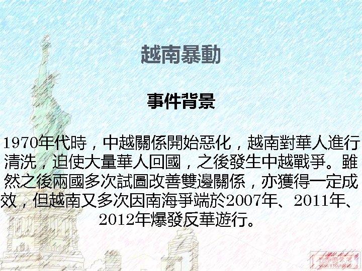 越南暴動 事件背景 1970年代時,中越關係開始惡化,越南對華人進行 清洗,迫使大量華人回國,之後發生中越戰爭。雖 然之後兩國多次試圖改善雙邊關係,亦獲得一定成 效,但越南又多次因南海爭端於 2007年、2011年、 2012年爆發反華遊行。