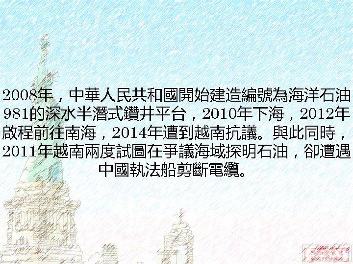 2008年,中華人民共和國開始建造編號為海洋石油 981的深水半潛式鑽井平台,2010年下海,2012年 啟程前往南海,2014年遭到越南抗議。與此同時, 2011年越南兩度試圖在爭議海域探明石油,卻遭遇 中國執法船剪斷電纜。