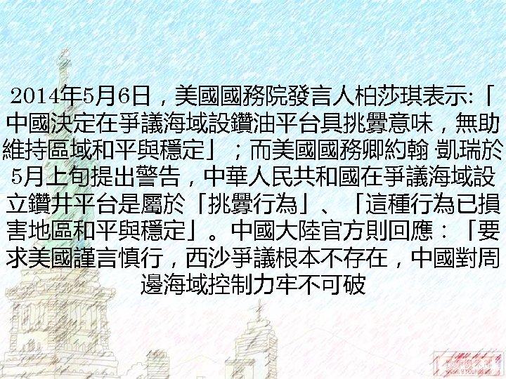2014年 5月6日,美國國務院發言人柏莎琪表示: 「 中國決定在爭議海域設鑽油平台具挑釁意味,無助 維持區域和平與穩定」;而美國國務卿約翰·凱瑞於 5月上旬提出警告,中華人民共和國在爭議海域設 立鑽井平台是屬於「挑釁行為」、「這種行為已損 害地區和平與穩定」。中國大陸官方則回應:「要 求美國謹言慎行,西沙爭議根本不存在,中國對周 邊海域控制力牢不可破