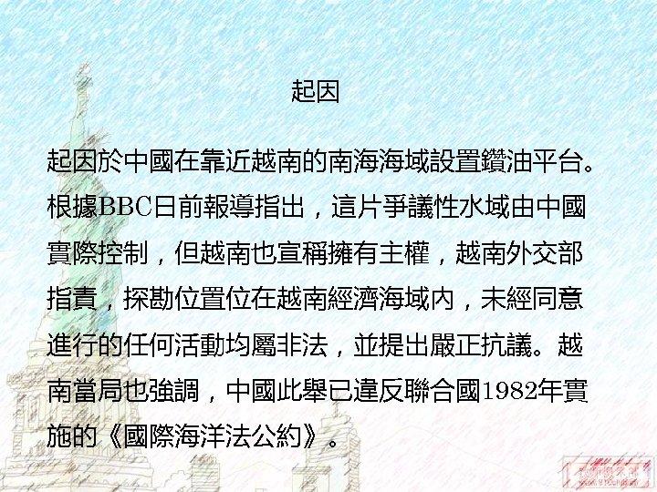 起因 起因於中國在靠近越南的南海海域設置鑽油平台。 根據BBC日前報導指出,這片爭議性水域由中國 實際控制,但越南也宣稱擁有主權,越南外交部 指責,探勘位置位在越南經濟海域內,未經同意 進行的任何活動均屬非法,並提出嚴正抗議。越 南當局也強調,中國此舉已違反聯合國1982年實 施的《國際海洋法公約》。