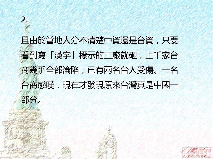 2. 且由於當地人分不清楚中資還是台資,只要 看到寫「漢字」標示的 廠就砸,上千家台 商幾乎全部淪陷,已有兩名台人受傷。一名 台商感嘆,現在才發現原來台灣真是中國一 部分。