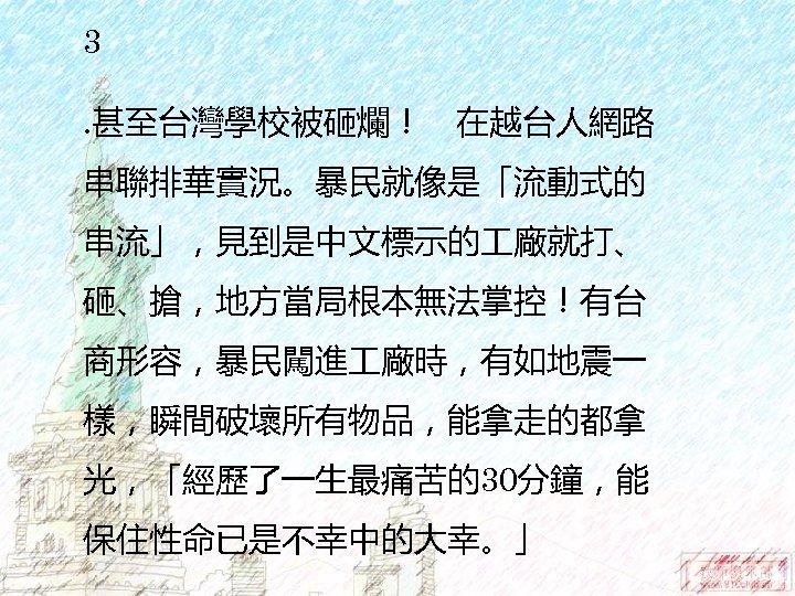3. 甚至台灣學校被砸爛! 在越台人網路 串聯排華實況。暴民就像是「流動式的 串流」,見到是中文標示的 廠就打、 砸、搶,地方當局根本無法掌控!有台 商形容,暴民闖進 廠時,有如地震一 樣,瞬間破壞所有物品,能拿走的都拿 光,「經歷了一生最痛苦的30分鐘,能 保住性命已是不幸中的大幸。」