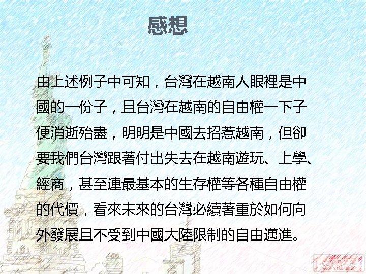 感想 由上述例子中可知,台灣在越南人眼裡是中 國的一份子,且台灣在越南的自由權一下子 便消逝殆盡,明明是中國去招惹越南,但卻 要我們台灣跟著付出失去在越南遊玩、上學、 經商,甚至連最基本的生存權等各種自由權 的代價,看來未來的台灣必續著重於如何向 外發展且不受到中國大陸限制的自由邁進。